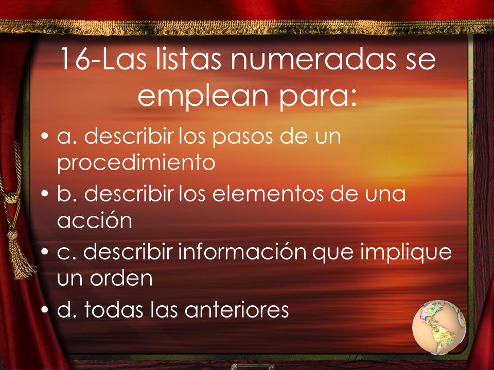 16-Las listas numeradas se emplean para: a. describir los pasos de un procedimiento b. describir los elementos de una acción c. describir información