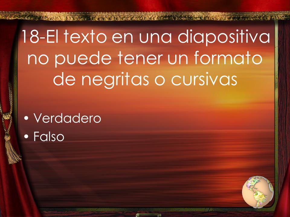 18-El texto en una diapositiva no puede tener un formato de negritas o cursivas Verdadero Falso