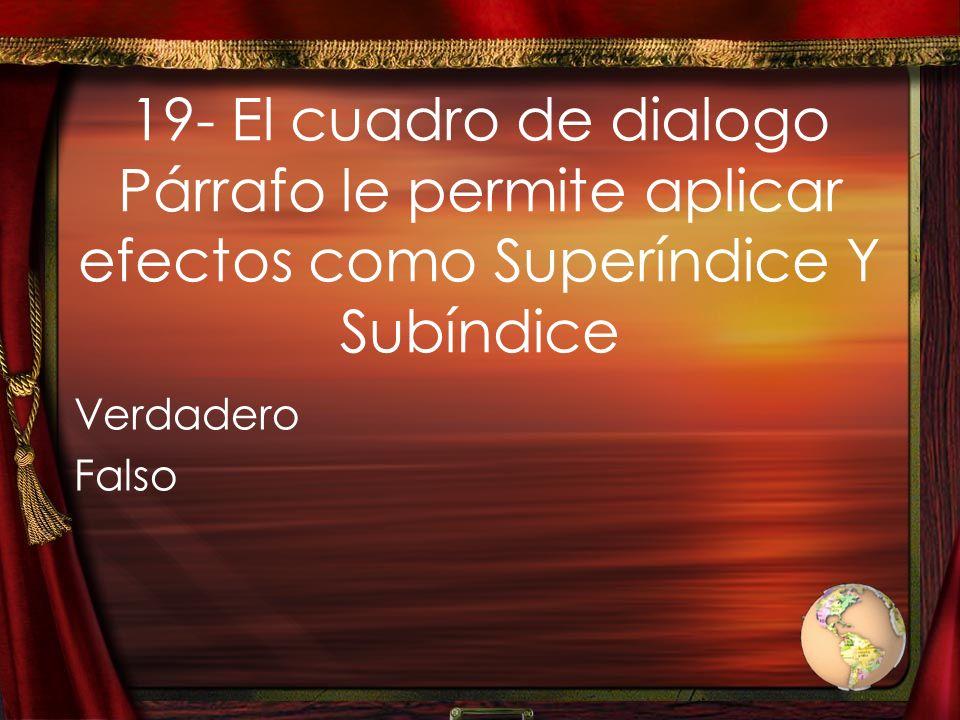 19- El cuadro de dialogo Párrafo le permite aplicar efectos como Superíndice Y Subíndice Verdadero Falso