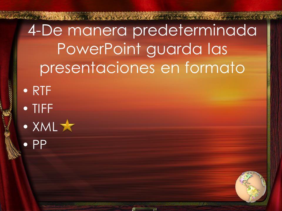 4-De manera predeterminada PowerPoint guarda las presentaciones en formato RTF TIFF XML PP