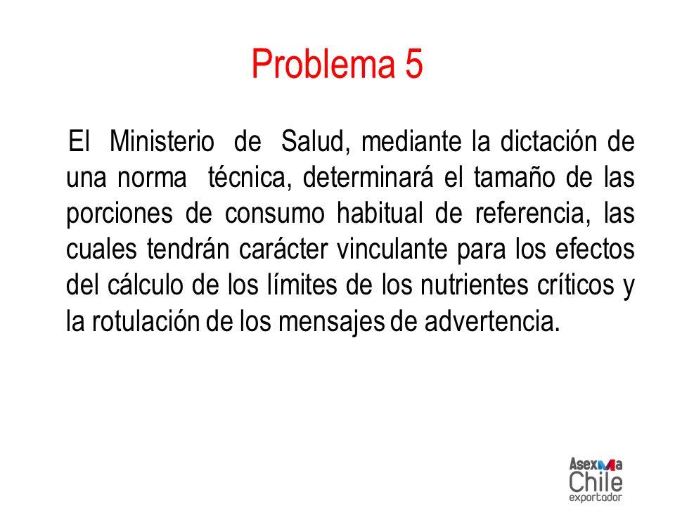 Problema 5 El Ministerio de Salud, mediante la dictación de una norma técnica, determinará el tamaño de las porciones de consumo habitual de referenci