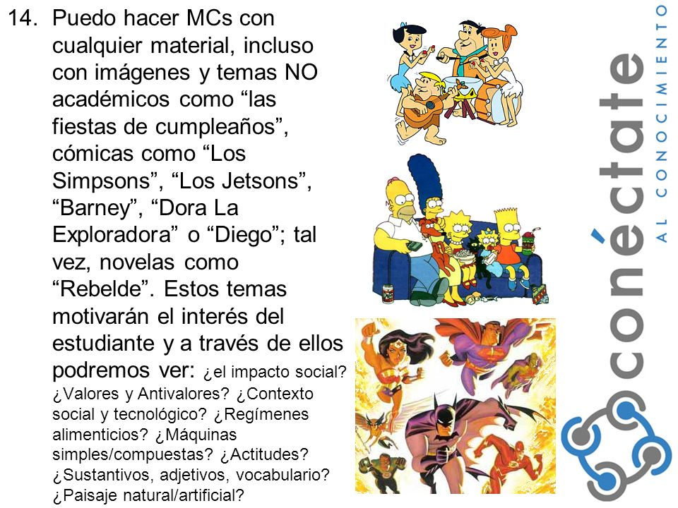 14.Puedo hacer MCs con cualquier material, incluso con imágenes y temas NO académicos como las fiestas de cumpleaños, cómicas como Los Simpsons, Los Jetsons, Barney, Dora La Exploradora o Diego; tal vez, novelas como Rebelde.
