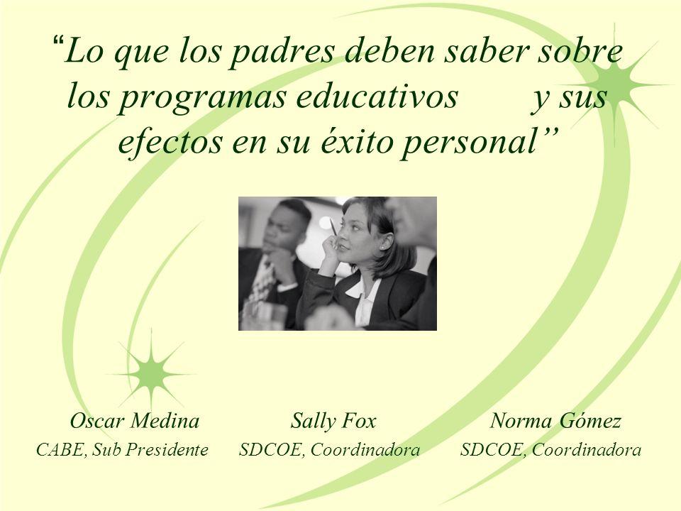 Lo que los padres deben saber sobre los programas educativos y sus efectos en su éxito personal Oscar Medina Sally Fox Norma Gómez CABE, Sub Presidente SDCOE, Coordinadora SDCOE, Coordinadora