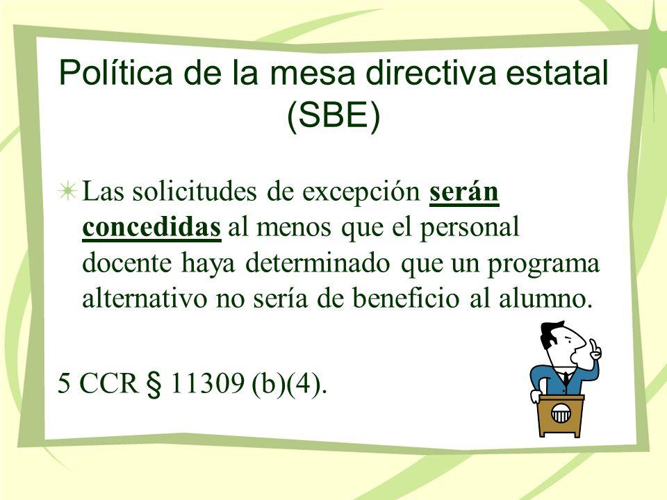 Política de la mesa directiva estatal (SBE) Las solicitudes de excepción serán concedidas al menos que el personal docente haya determinado que un programa alternativo no sería de beneficio al alumno.