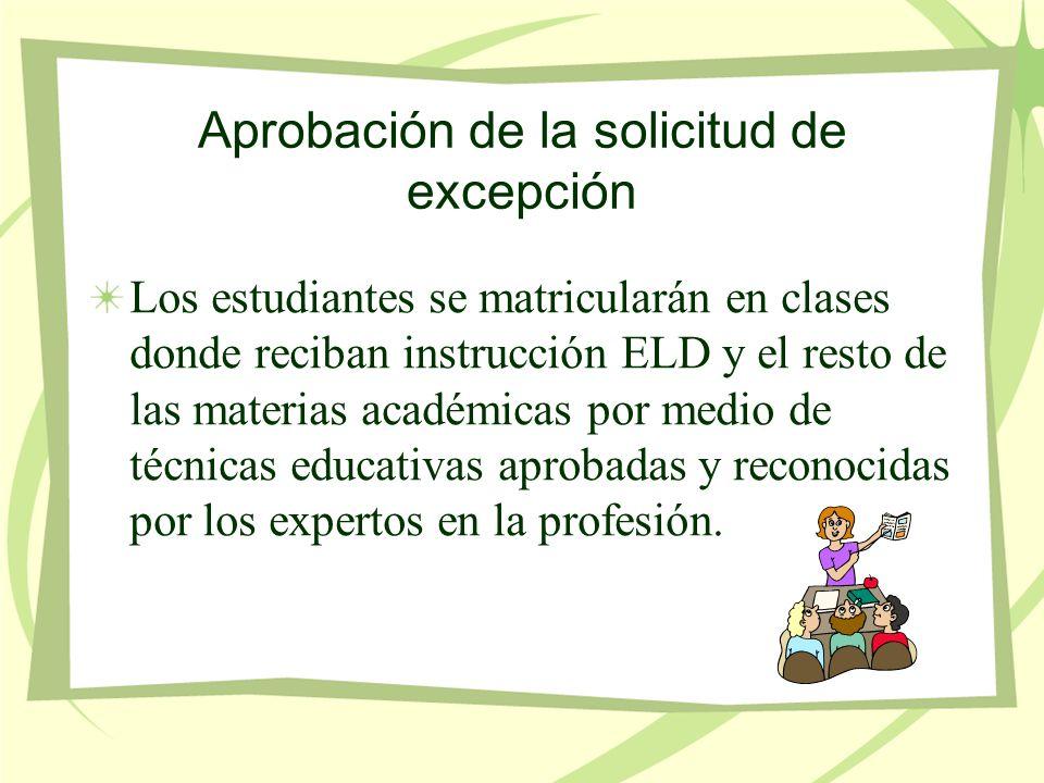 Aprobación de la solicitud de excepción Los estudiantes se matricularán en clases donde reciban instrucción ELD y el resto de las materias académicas por medio de técnicas educativas aprobadas y reconocidas por los expertos en la profesión.