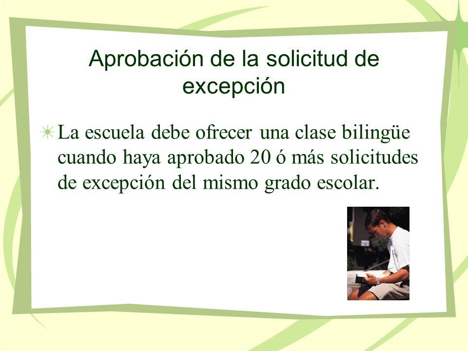 Aprobación de la solicitud de excepción La escuela debe ofrecer una clase bilingüe cuando haya aprobado 20 ó más solicitudes de excepción del mismo grado escolar.
