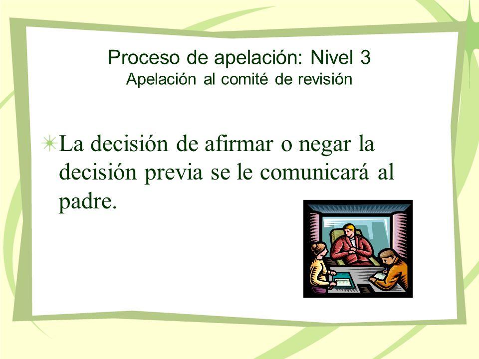 Proceso de apelación: Nivel 3 Apelación al comité de revisión La decisión de afirmar o negar la decisión previa se le comunicará al padre.