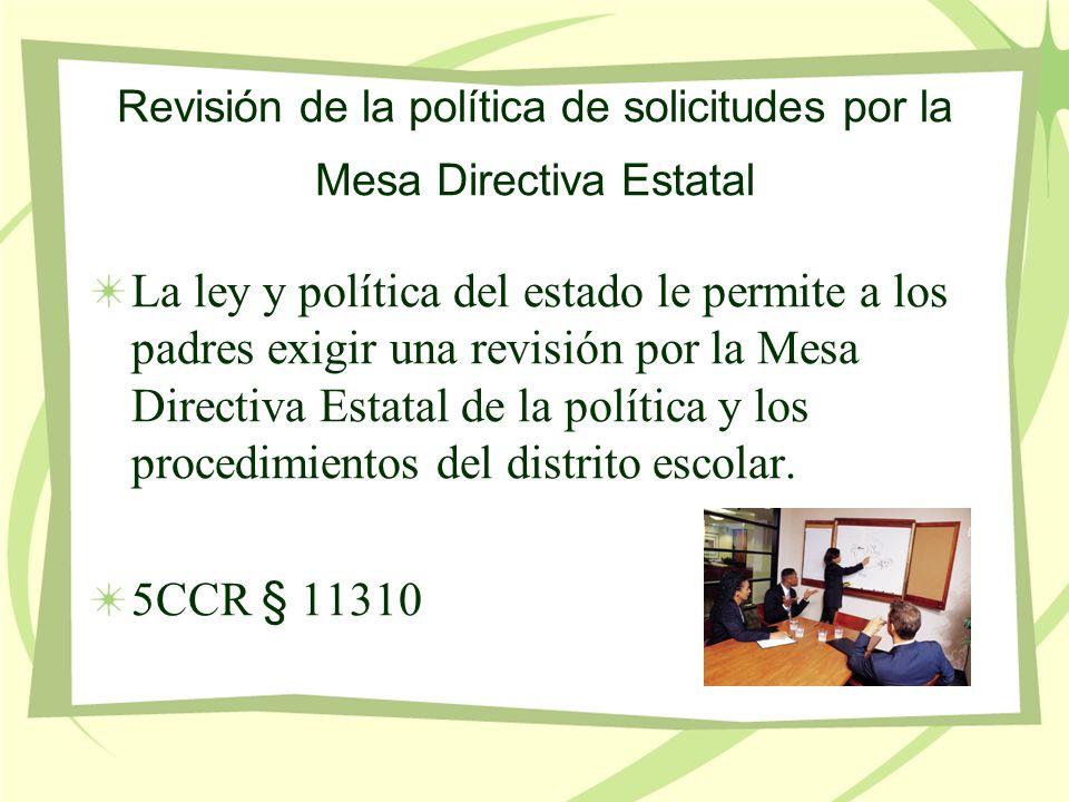 Revisión de la política de solicitudes por la Mesa Directiva Estatal La ley y política del estado le permite a los padres exigir una revisión por la Mesa Directiva Estatal de la política y los procedimientos del distrito escolar.