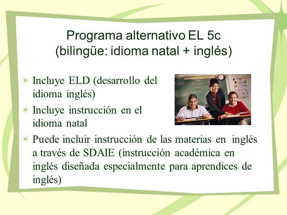 Programa alternativo EL 5c (bilingüe: idioma natal + inglés) Incluye ELD (desarrollo del idioma inglés) Incluye instrucción en el idioma natal Puede incluir instrucción de las materias en inglés a través de SDAIE (instrucción académica en inglés diseñada especialmente para aprendices de inglés)