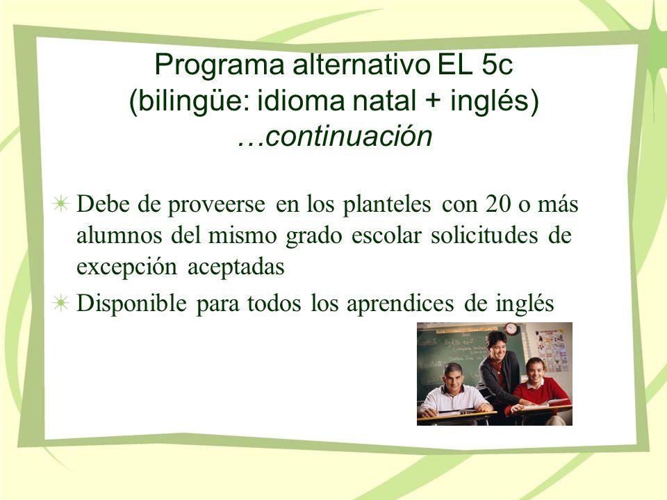 Programa alternativo EL 5c (bilingüe: idioma natal + inglés) …continuación Debe de proveerse en los planteles con 20 o más alumnos del mismo grado escolar solicitudes de excepción aceptadas Disponible para todos los aprendices de inglés