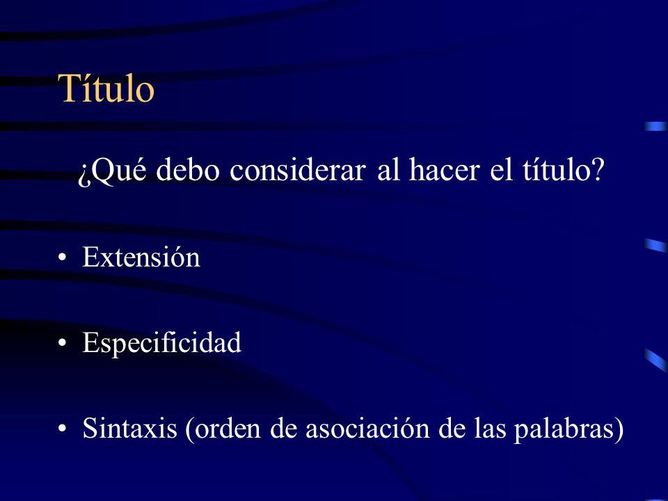 Título ¿Qué debo considerar al hacer el título? Extensión Especificidad Sintaxis (orden de asociación de las palabras)
