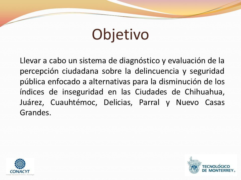 Objetivo Llevar a cabo un sistema de diagnóstico y evaluación de la percepción ciudadana sobre la delincuencia y seguridad pública enfocado a alternativas para la disminución de los índices de inseguridad en las Ciudades de Chihuahua, Juárez, Cuauhtémoc, Delicias, Parral y Nuevo Casas Grandes.
