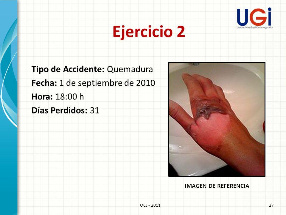 27OCJ - 2011 Ejercicio 2 IMAGEN DE REFERENCIA Tipo de Accidente: Quemadura Fecha: 1 de septiembre de 2010 Hora: 18:00 h Días Perdidos: 31