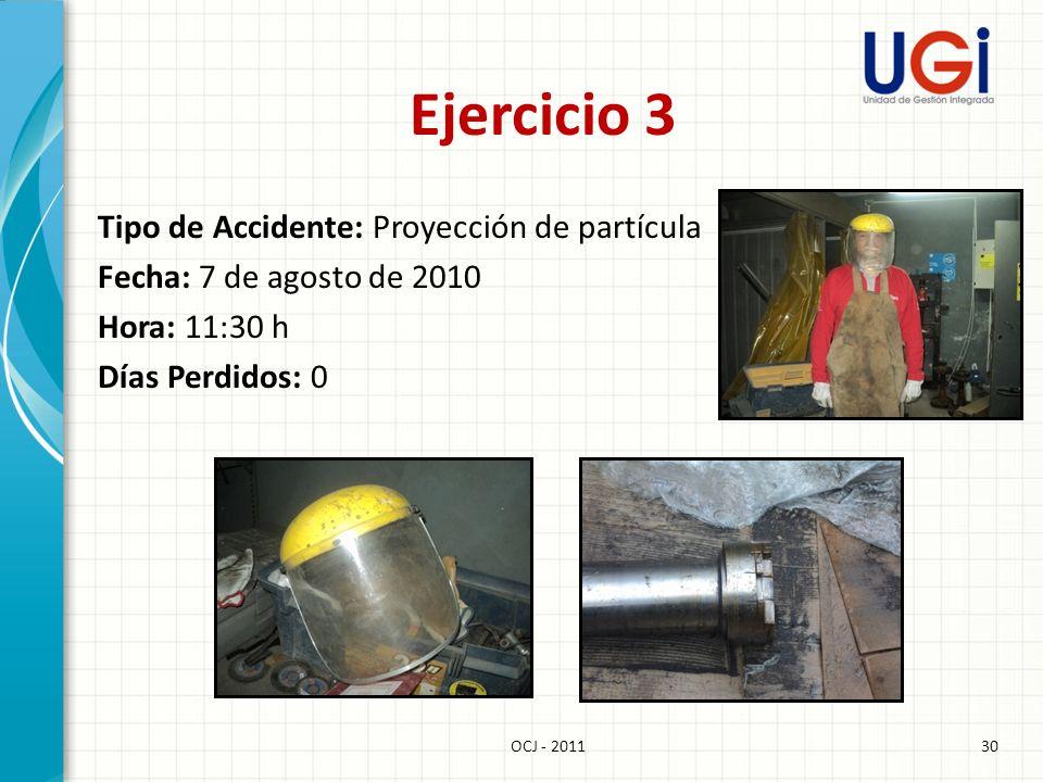 30OCJ - 2011 Ejercicio 3 Tipo de Accidente: Proyección de partícula Fecha: 7 de agosto de 2010 Hora: 11:30 h Días Perdidos: 0