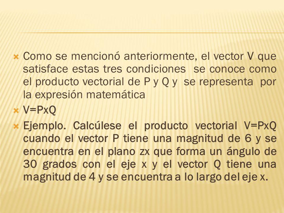 Como se mencionó anteriormente, el vector V que satisface estas tres condiciones se conoce como el producto vectorial de P y Q y se representa por la
