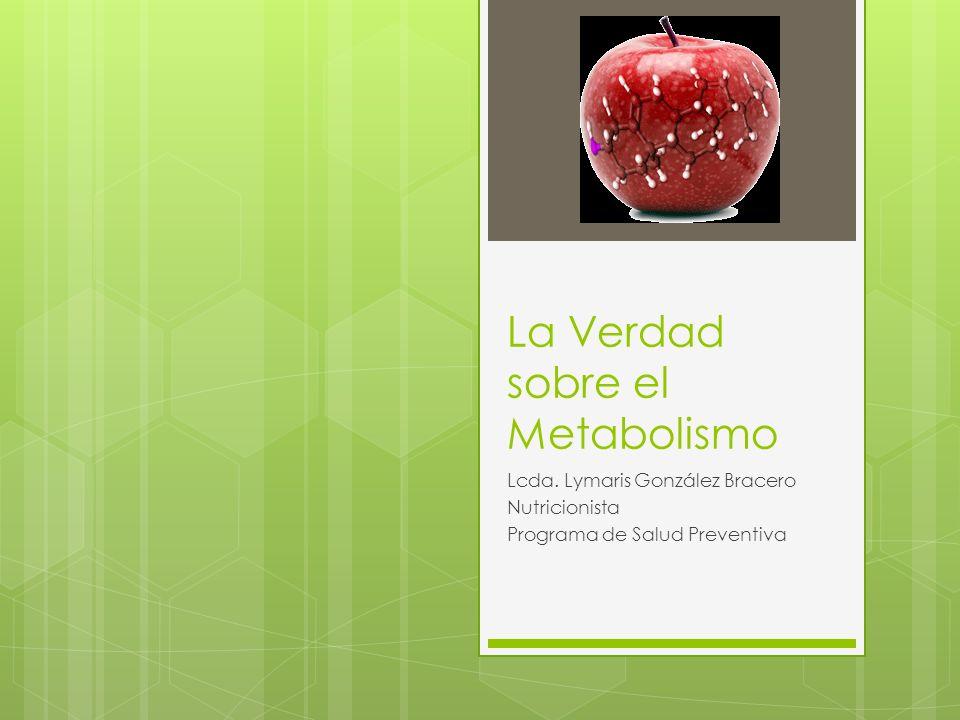 La Verdad sobre el Metabolismo Lcda. Lymaris González Bracero Nutricionista Programa de Salud Preventiva