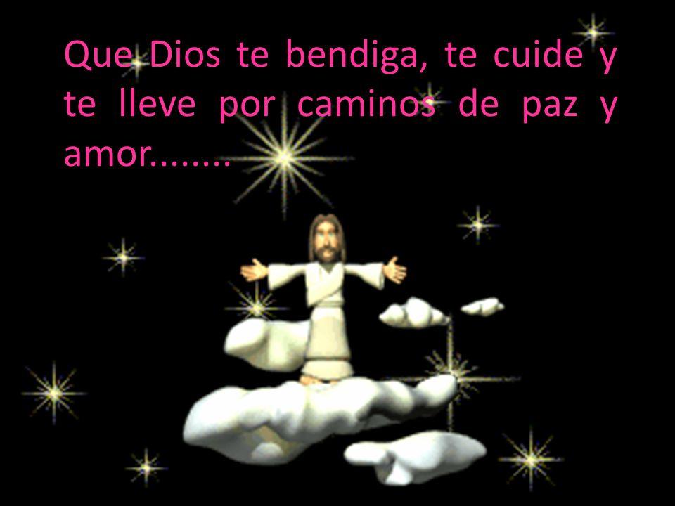 Que Dios te bendiga, te cuide y te lleve por caminos de paz y amor........