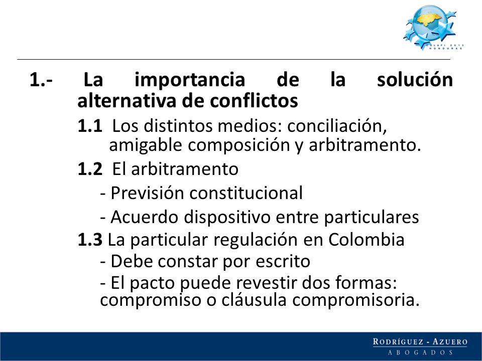 1.- La importancia de la solución alternativa de conflictos 1.1 Los distintos medios: conciliación, amigable composición y arbitramento. 1.2 El arbitr