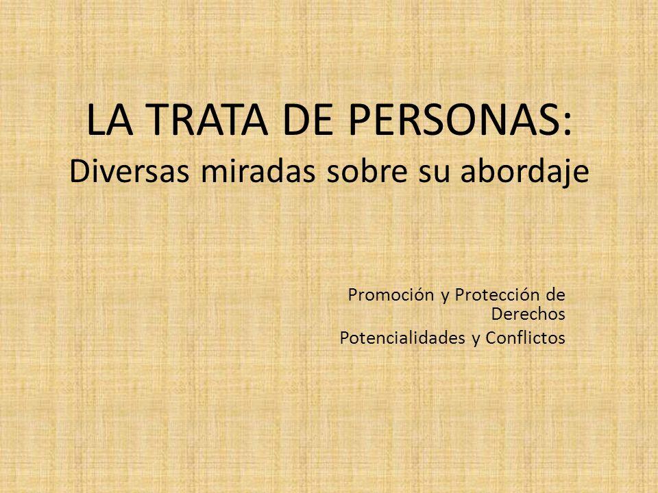 LA TRATA DE PERSONAS: Diversas miradas sobre su abordaje Promoción y Protección de Derechos Potencialidades y Conflictos