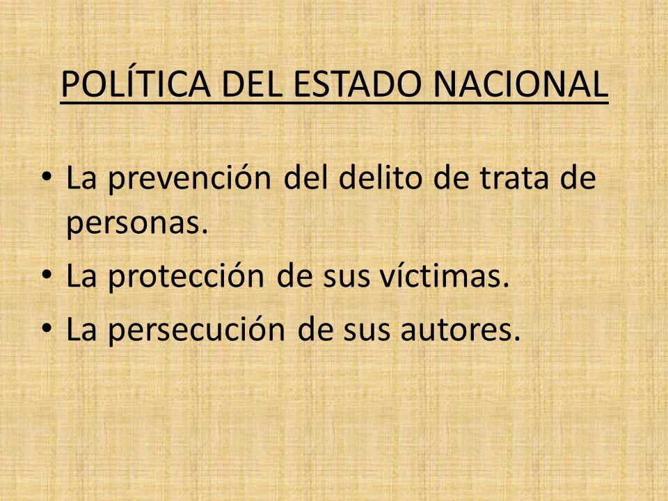 POLÍTICA DEL ESTADO NACIONAL La prevención del delito de trata de personas. La protección de sus víctimas. La persecución de sus autores.