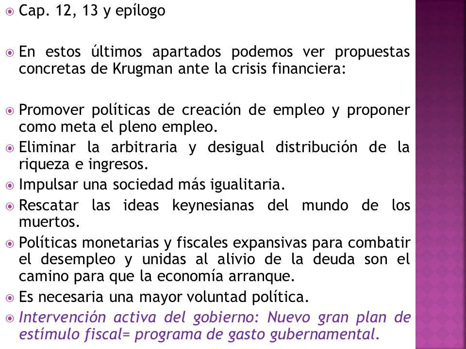 Cap. 12, 13 y epílogo En estos últimos apartados podemos ver propuestas concretas de Krugman ante la crisis financiera: Promover políticas de creación