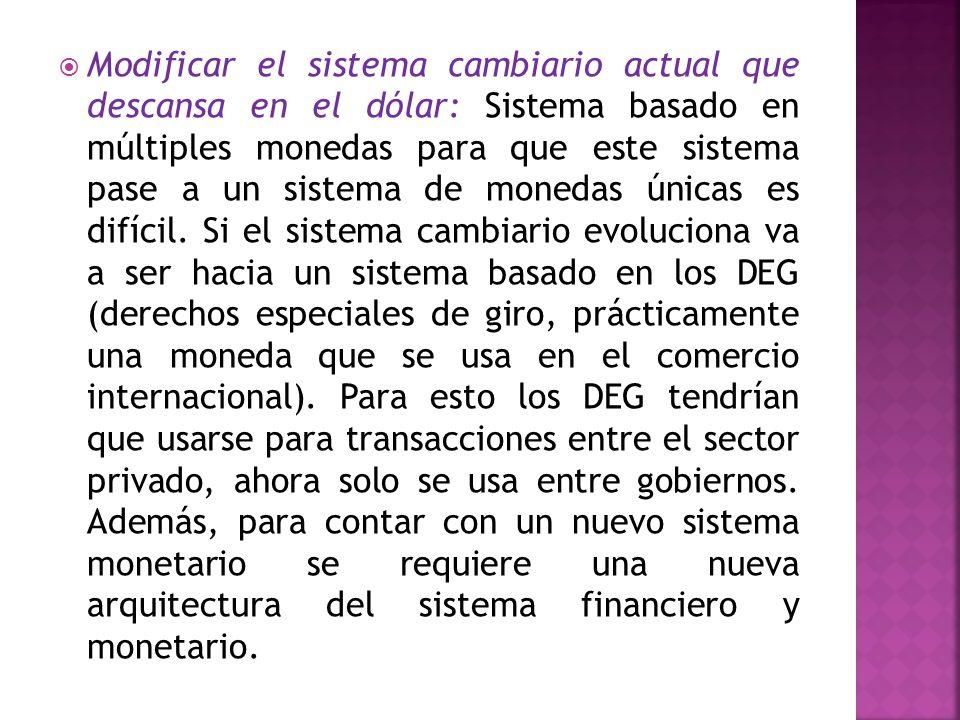 Modificar el sistema cambiario actual que descansa en el dólar: Sistema basado en múltiples monedas para que este sistema pase a un sistema de monedas