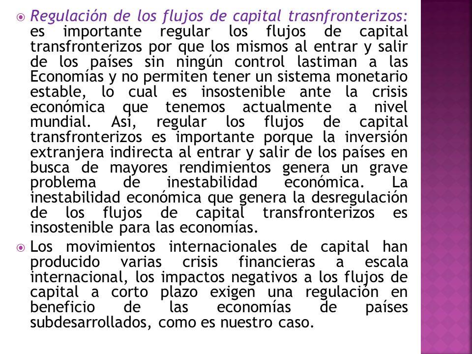 Regulación de los flujos de capital trasnfronterizos: es importante regular los flujos de capital transfronterizos por que los mismos al entrar y sali