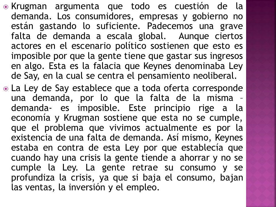 Krugman argumenta que todo es cuestión de la demanda. Los consumidores, empresas y gobierno no están gastando lo suficiente. Padecemos una grave falta