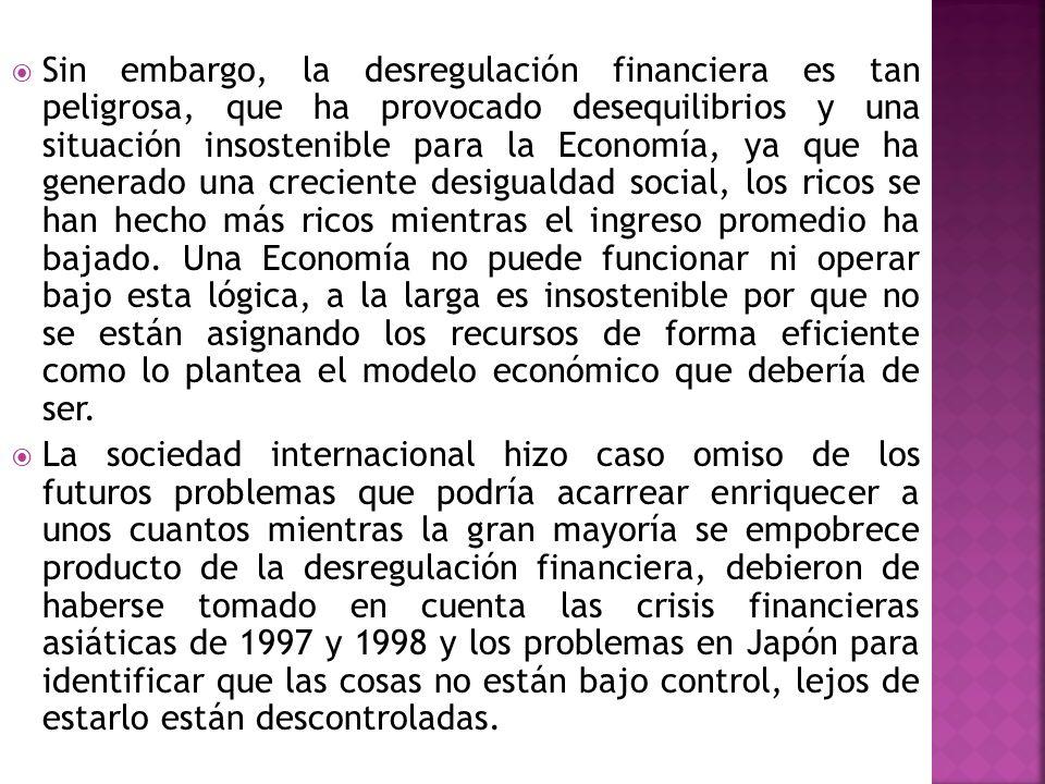 Sin embargo, la desregulación financiera es tan peligrosa, que ha provocado desequilibrios y una situación insostenible para la Economía, ya que ha ge