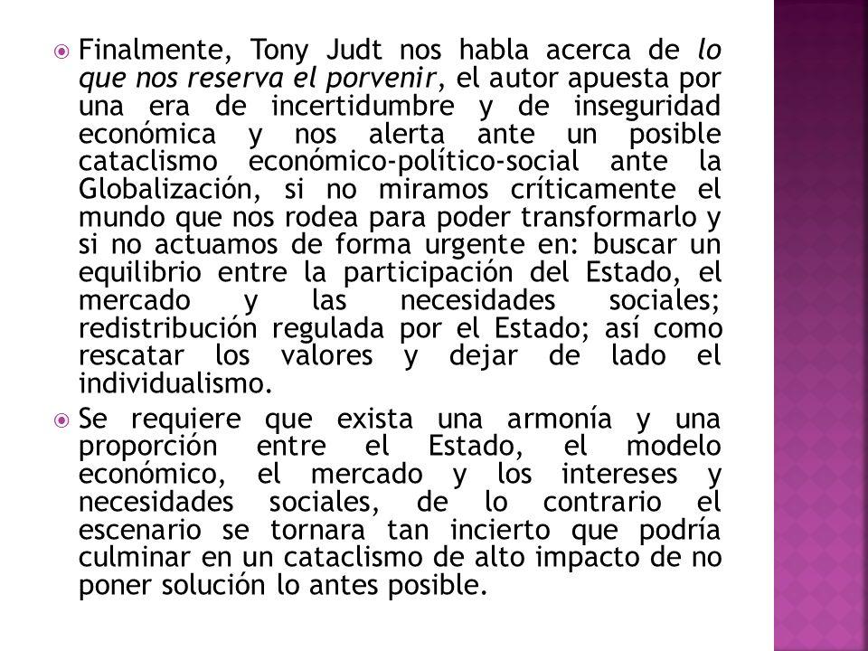Finalmente, Tony Judt nos habla acerca de lo que nos reserva el porvenir, el autor apuesta por una era de incertidumbre y de inseguridad económica y n