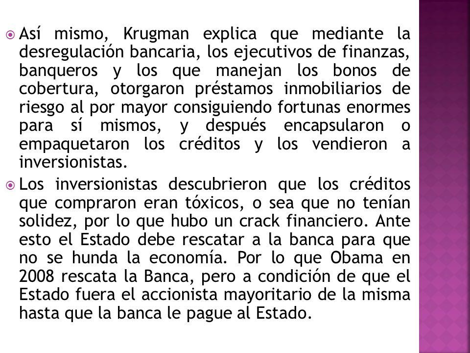 Así mismo, Krugman explica que mediante la desregulación bancaria, los ejecutivos de finanzas, banqueros y los que manejan los bonos de cobertura, oto