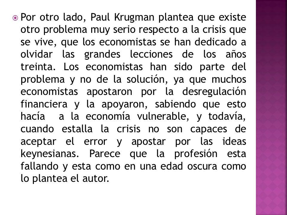 Por otro lado, Paul Krugman plantea que existe otro problema muy serio respecto a la crisis que se vive, que los economistas se han dedicado a olvidar