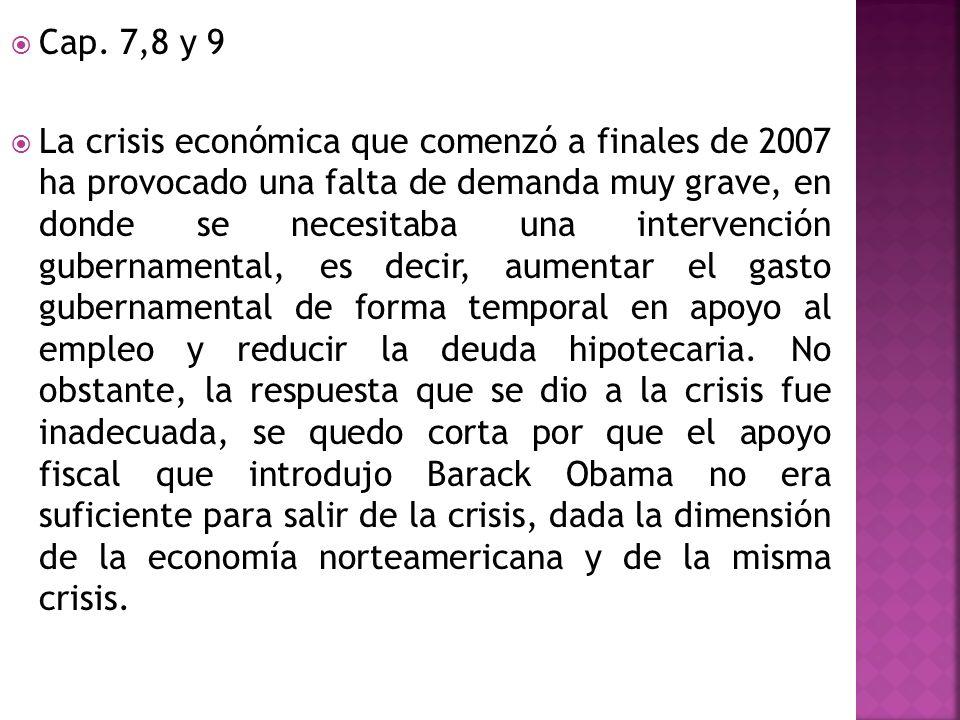 Cap. 7,8 y 9 La crisis económica que comenzó a finales de 2007 ha provocado una falta de demanda muy grave, en donde se necesitaba una intervención gu