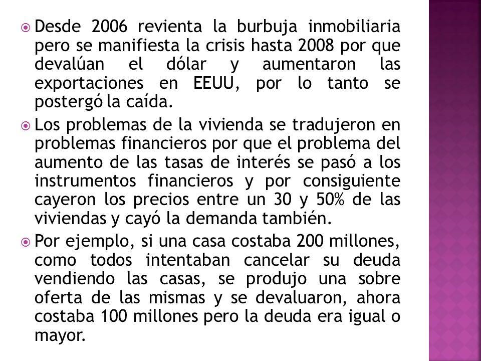 Desde 2006 revienta la burbuja inmobiliaria pero se manifiesta la crisis hasta 2008 por que devalúan el dólar y aumentaron las exportaciones en EEUU,