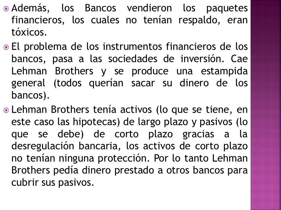 Además, los Bancos vendieron los paquetes financieros, los cuales no tenían respaldo, eran tóxicos. El problema de los instrumentos financieros de los