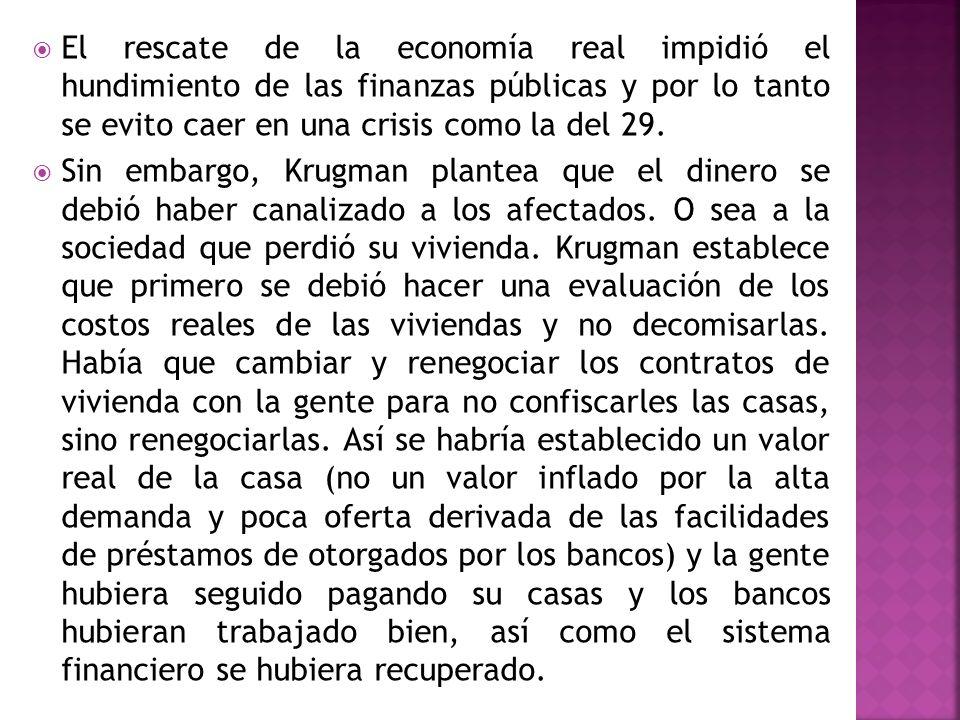 El rescate de la economía real impidió el hundimiento de las finanzas públicas y por lo tanto se evito caer en una crisis como la del 29. Sin embargo,