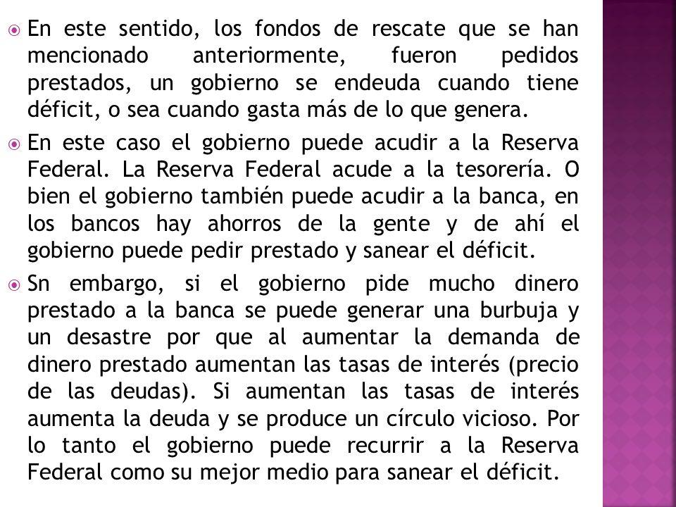 En este sentido, los fondos de rescate que se han mencionado anteriormente, fueron pedidos prestados, un gobierno se endeuda cuando tiene déficit, o s
