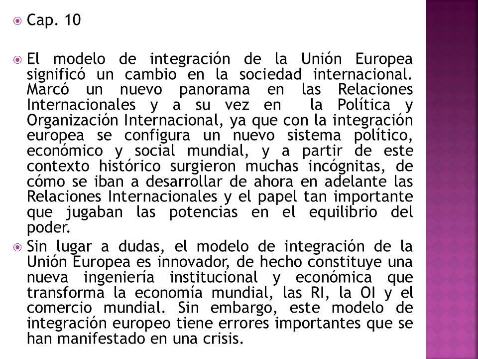 Cap. 10 El modelo de integración de la Unión Europea significó un cambio en la sociedad internacional. Marcó un nuevo panorama en las Relaciones Inter