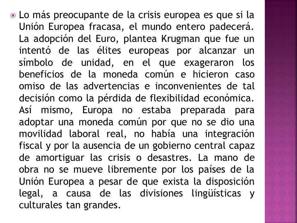 Lo más preocupante de la crisis europea es que si la Unión Europea fracasa, el mundo entero padecerá. La adopción del Euro, plantea Krugman que fue un