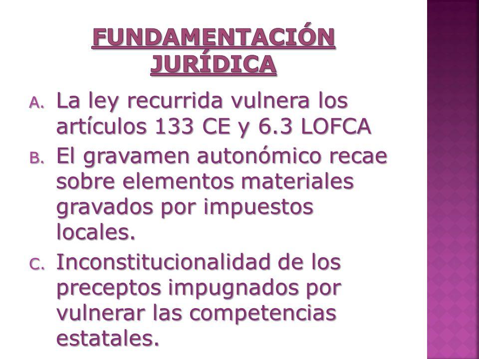 A. La ley recurrida vulnera los artículos 133 CE y 6.3 LOFCA B. El gravamen autonómico recae sobre elementos materiales gravados por impuestos locales
