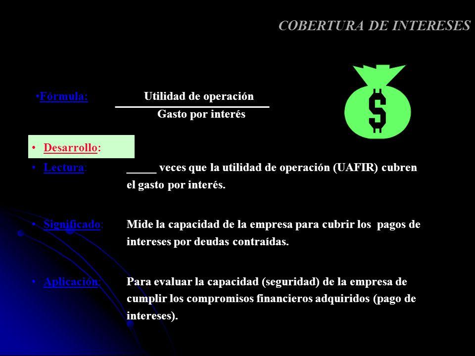 COBERTURA DE INTERESES Desarrollo: Lectura: _____ veces que la utilidad de operación (UAFIR) cubren el gasto por interés. Significado: Mide la capacid