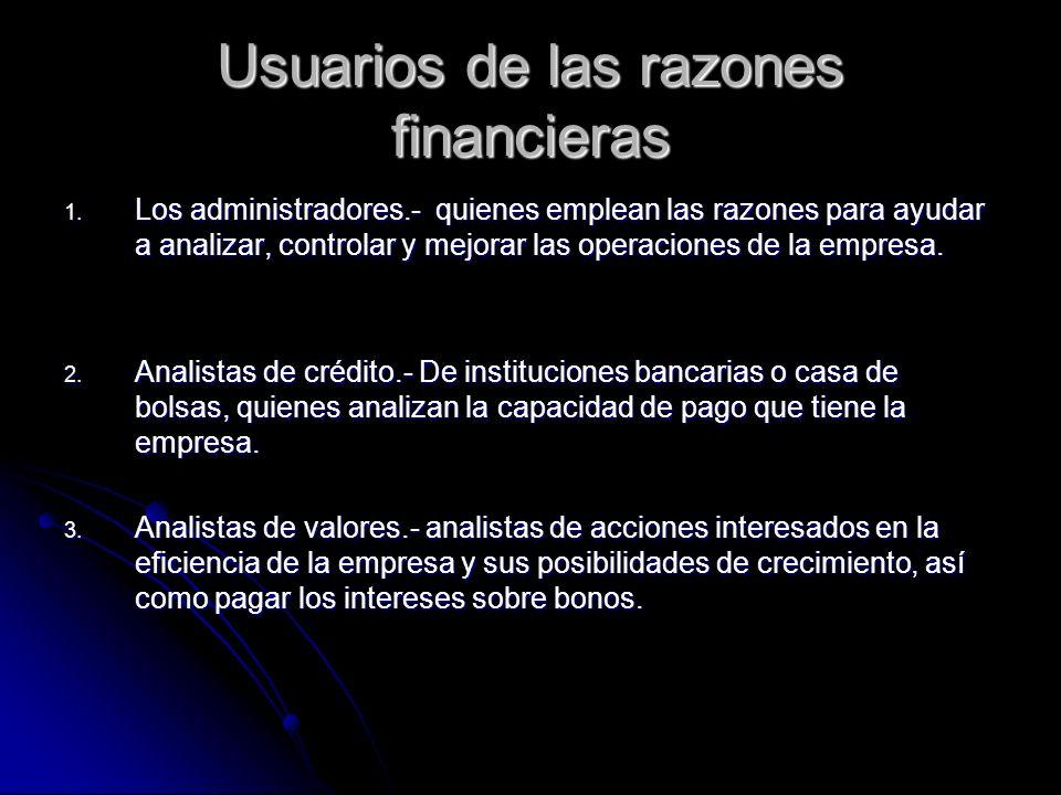 Usuarios de las razones financieras 1. Los administradores.- quienes emplean las razones para ayudar a analizar, controlar y mejorar las operaciones d