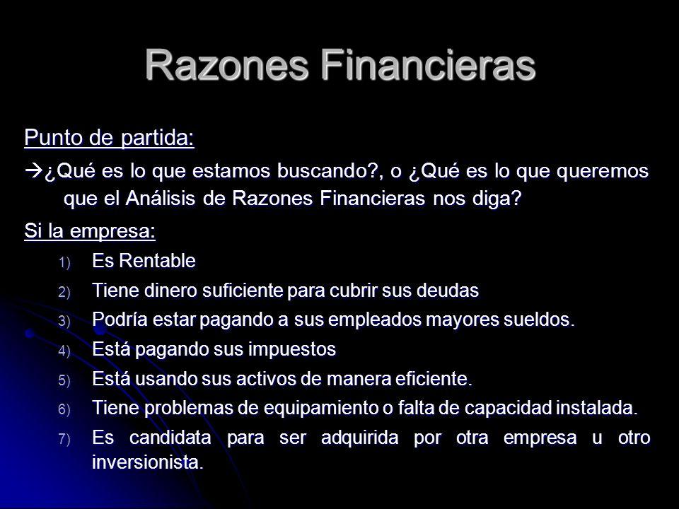 Razones Financieras Punto de partida: ¿Qué es lo que estamos buscando?, o ¿Qué es lo que queremos que el Análisis de Razones Financieras nos diga? ¿Qu