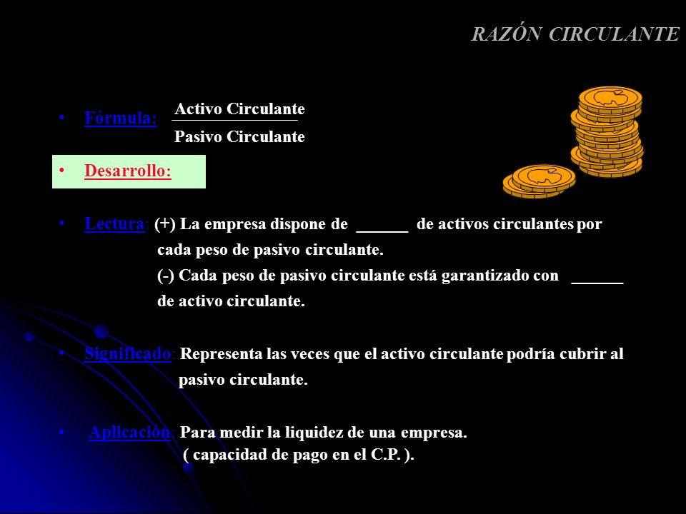 Fórmula : Desarrollo : Lectura : (+) La empresa dispone de ______ de activos circulantes por cada peso de pasivo circulante. (-) Cada peso de pasivo c