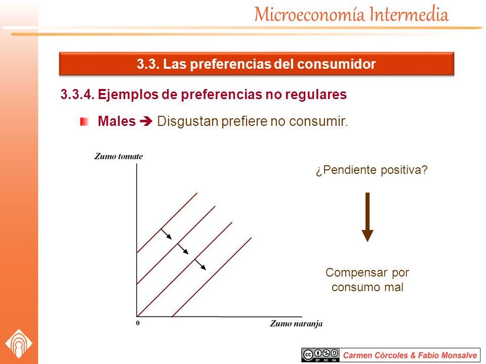 3.3. Las preferencias del consumidor 3.3.4. Ejemplos de preferencias no regulares Males Disgustan prefiere no consumir. ¿Pendiente positiva? Compensar
