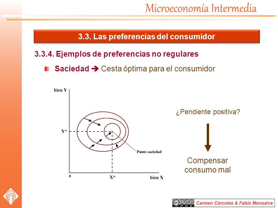 3.3. Las preferencias del consumidor 3.3.4. Ejemplos de preferencias no regulares Saciedad Cesta óptima para el consumidor ¿Pendiente positiva? Compen