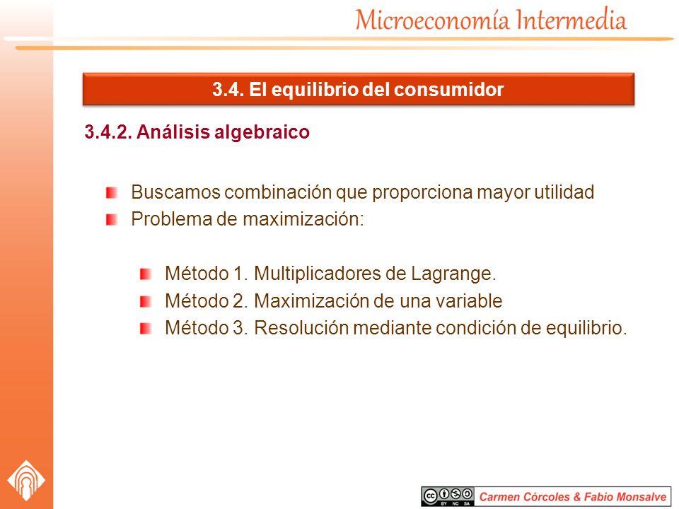 3.4. El equilibrio del consumidor 3.4.2. Análisis algebraico Buscamos combinación que proporciona mayor utilidad Problema de maximización: Método 1. M