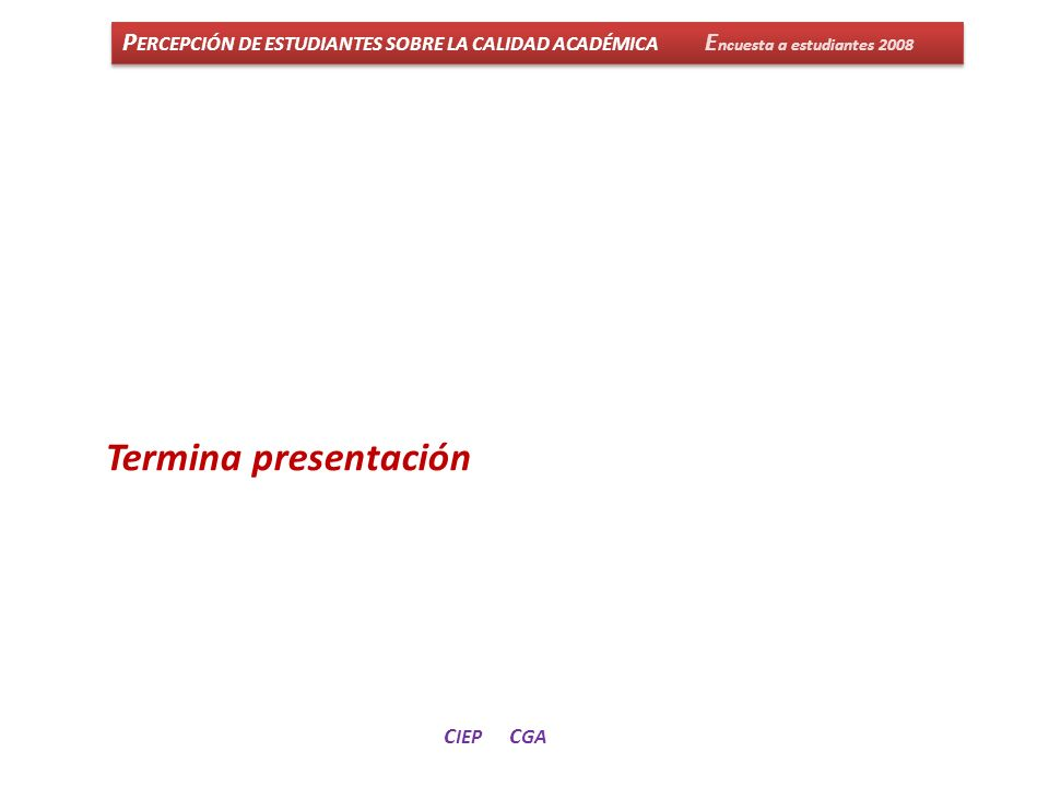 P ERCEPCIÓN DE ESTUDIANTES SOBRE LA CALIDAD ACADÉMICA E ncuesta a estudiantes 2008 C IEP C GA Termina presentación