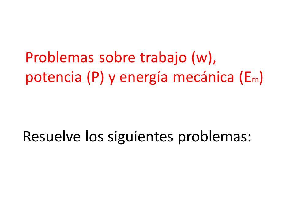 Resuelve los siguientes problemas: Problemas sobre trabajo (w), potencia (P) y energía mecánica (E m )