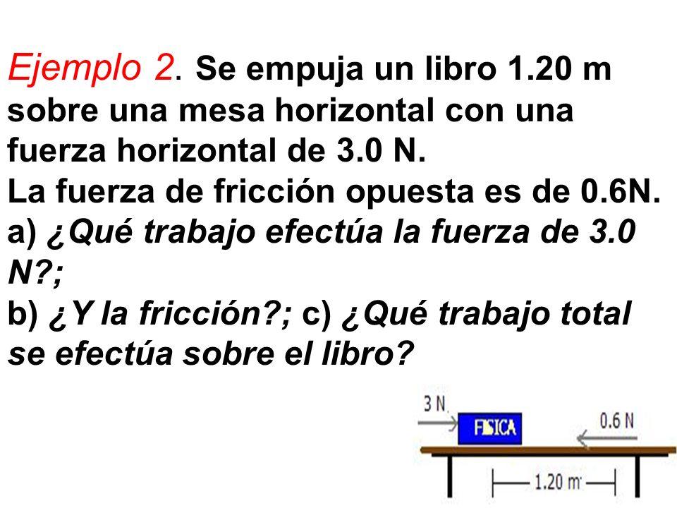 Ejemplo 2. Se empuja un libro 1.20 m sobre una mesa horizontal con una fuerza horizontal de 3.0 N. La fuerza de fricción opuesta es de 0.6N. a) ¿Qué t